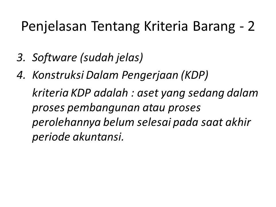 Penjelasan Tentang Kriteria Barang - 2 3.Software (sudah jelas) 4.Konstruksi Dalam Pengerjaan (KDP) kriteria KDP adalah : aset yang sedang dalam prose