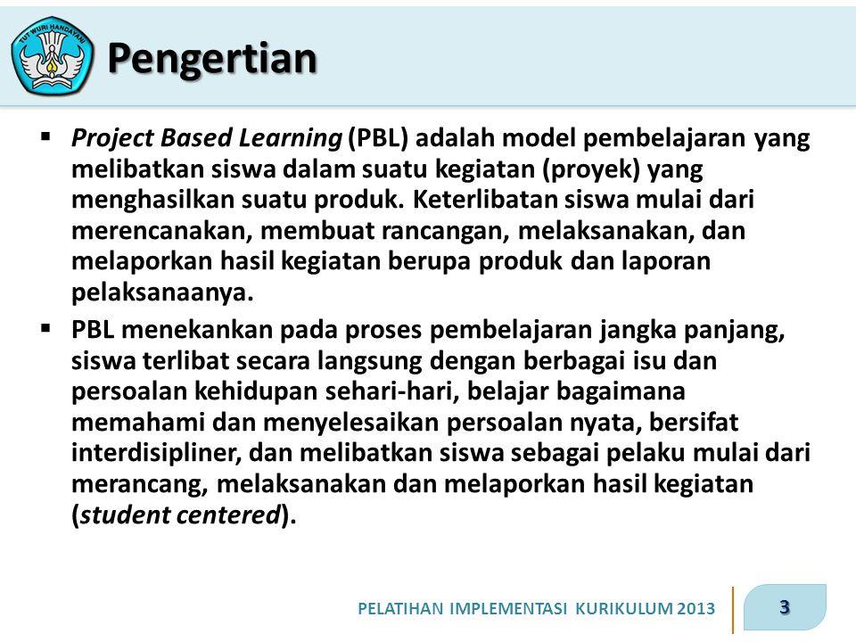 3 PELATIHAN IMPLEMENTASI KURIKULUM 2013  Project Based Learning (PBL) adalah model pembelajaran yang melibatkan siswa dalam suatu kegiatan (proyek) yang menghasilkan suatu produk.
