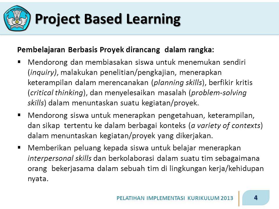 4 PELATIHAN IMPLEMENTASI KURIKULUM 2013 Pembelajaran Berbasis Proyek dirancang dalam rangka:  Mendorong dan membiasakan siswa untuk menemukan sendiri (inquiry), malakukan penelitian/pengkajian, menerapkan keterampilan dalam merencanakan (planning skills), berfikir kritis (critical thinking), dan menyelesaikan masalah (problem-solving skills) dalam menuntaskan suatu kegiatan/proyek.