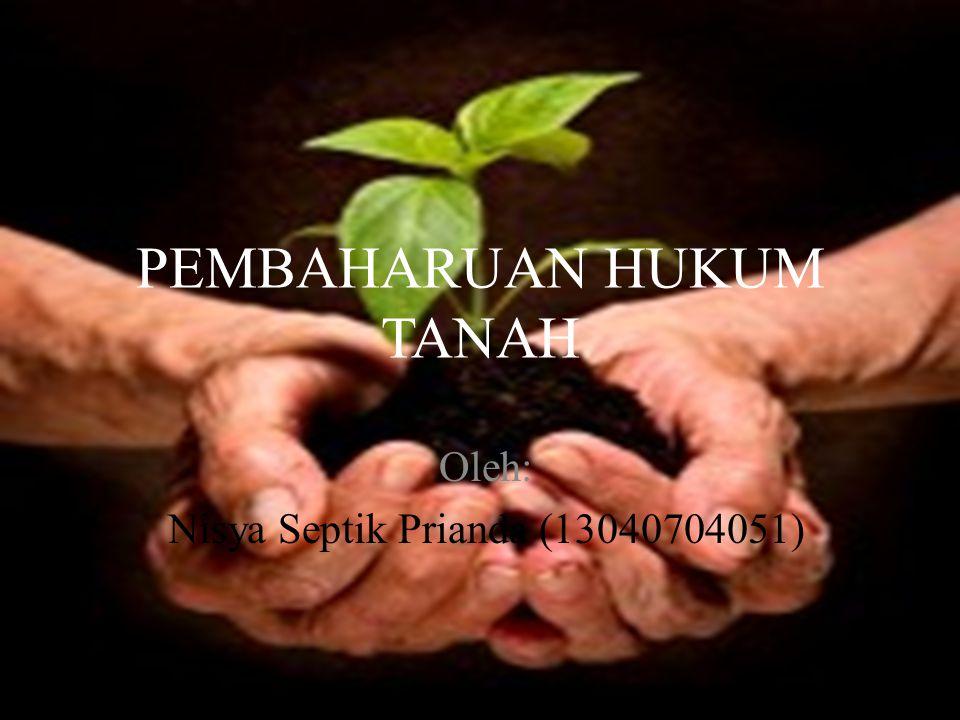 PEMBAHARUAN HUKUM TANAH Oleh: Nisya Septik Prianda (13040704051)