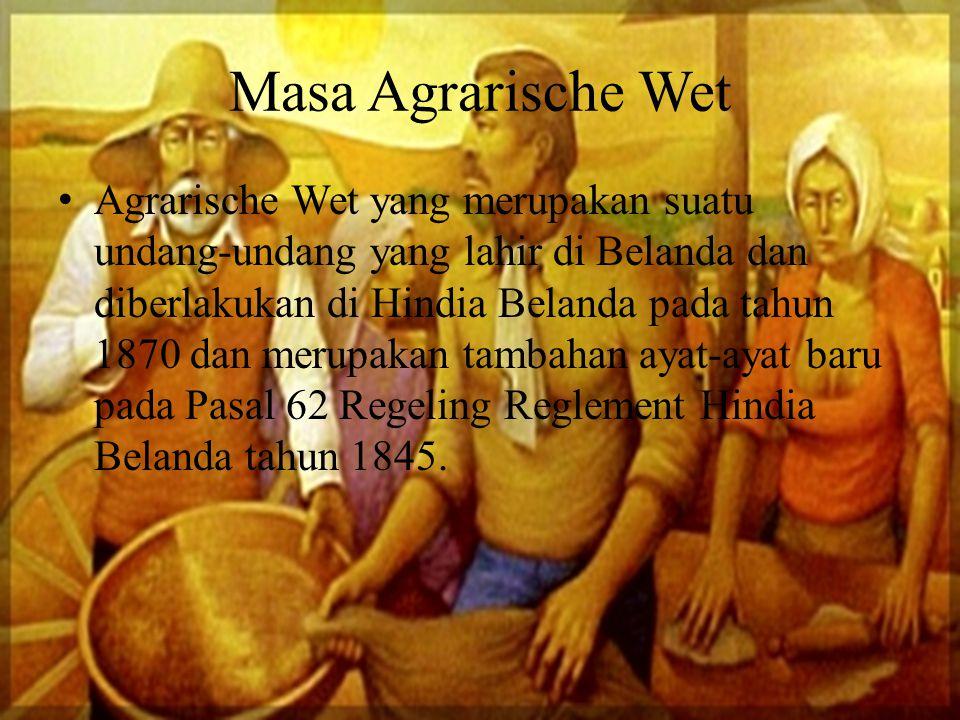 Masa Agrarische Wet A grarische Wet yang merupakan suatu undang-undang yang lahir di Belanda dan diberlakukan di Hindia Belanda pada tahun 1870 dan me