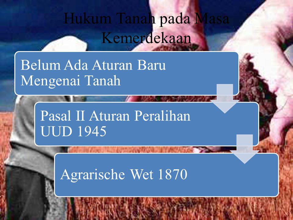 Hukum Tanah pada Masa Kemerdekaan Belum Ada Aturan Baru Mengenai Tanah Pasal II Aturan Peralihan UUD 1945 Agrarische Wet 1870
