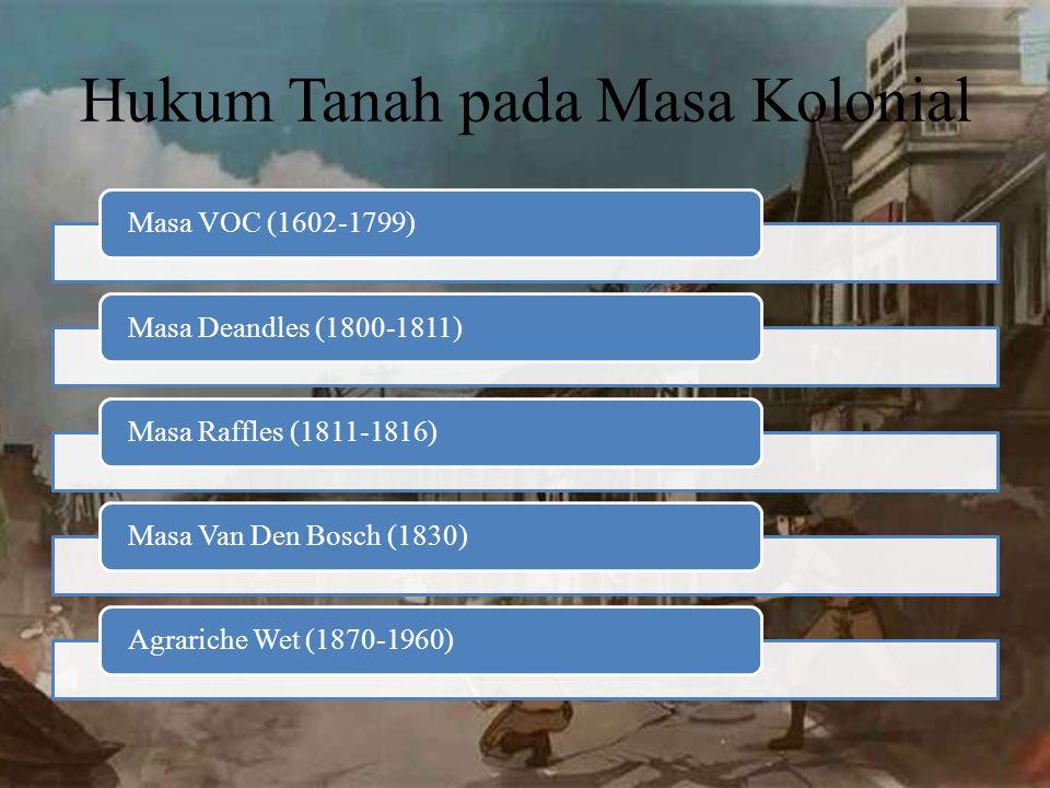 Hukum Tanah pada Masa Kolonial Masa VOC (1602-1799)Masa Deandles (1800-1811)Masa Raffles (1811-1816)Masa Van Den Bosch (1830)Agrariche Wet (1870-1960)