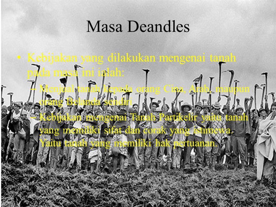 Masa Deandles Kebijakan yang dilakukan mengenai tanah pada masa ini ialah: – Menjual tanah kepada orang Cina, Arab, maupun orang Belanda sendiri – Keb
