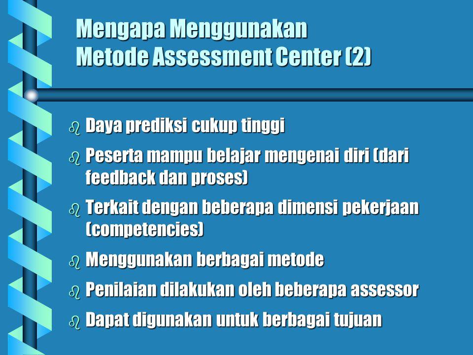 Mengapa Menggunakan Metode Assessment Center (1) b Proses penilaian yang didesain sedemikian rupa untuk mengurangi penyimpangan yang mungkin diakibatk
