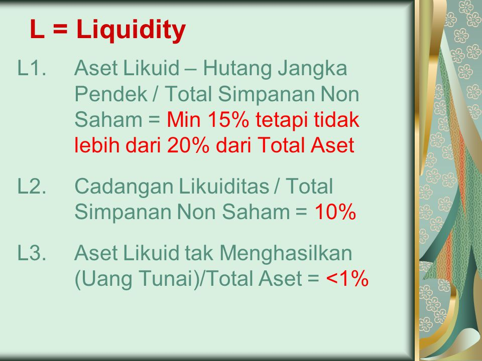 L = Liquidity L1.Aset Likuid – Hutang Jangka Pendek / Total Simpanan Non Saham = Min 15% tetapi tidak lebih dari 20% dari Total Aset L2.Cadangan Likui