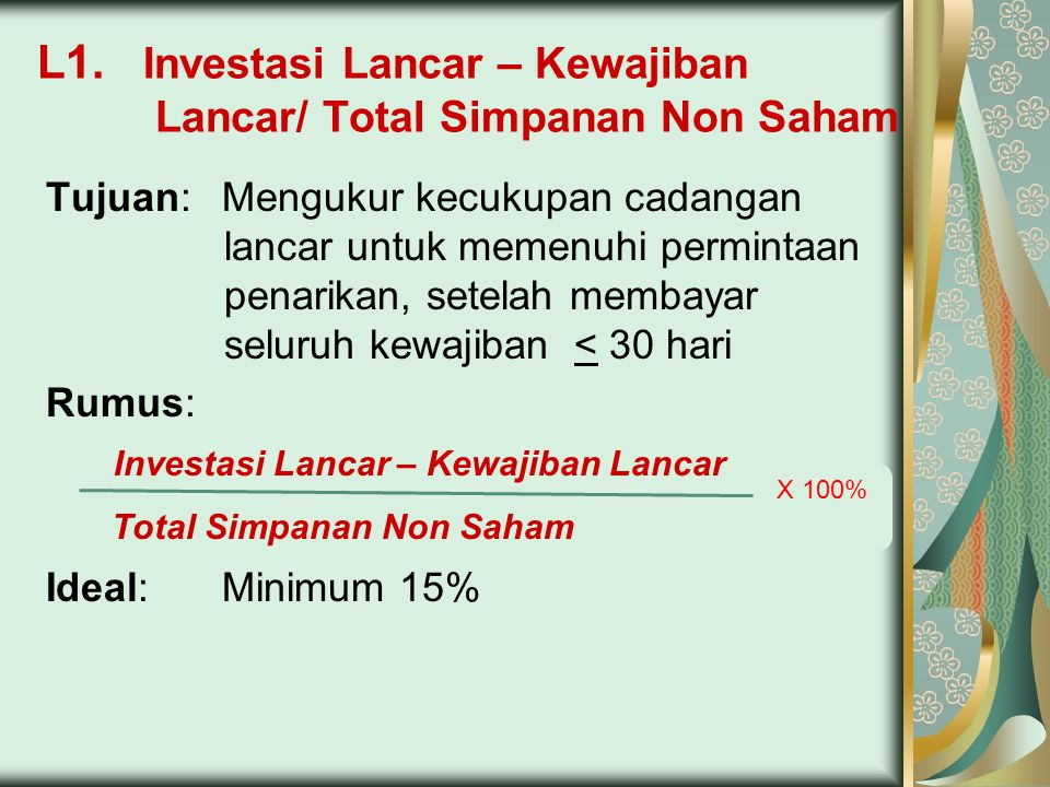 L1. Investasi Lancar – Kewajiban Lancar/ Total Simpanan Non Saham Tujuan:Mengukur kecukupan cadangan lancar untuk memenuhi permintaan penarikan, setel