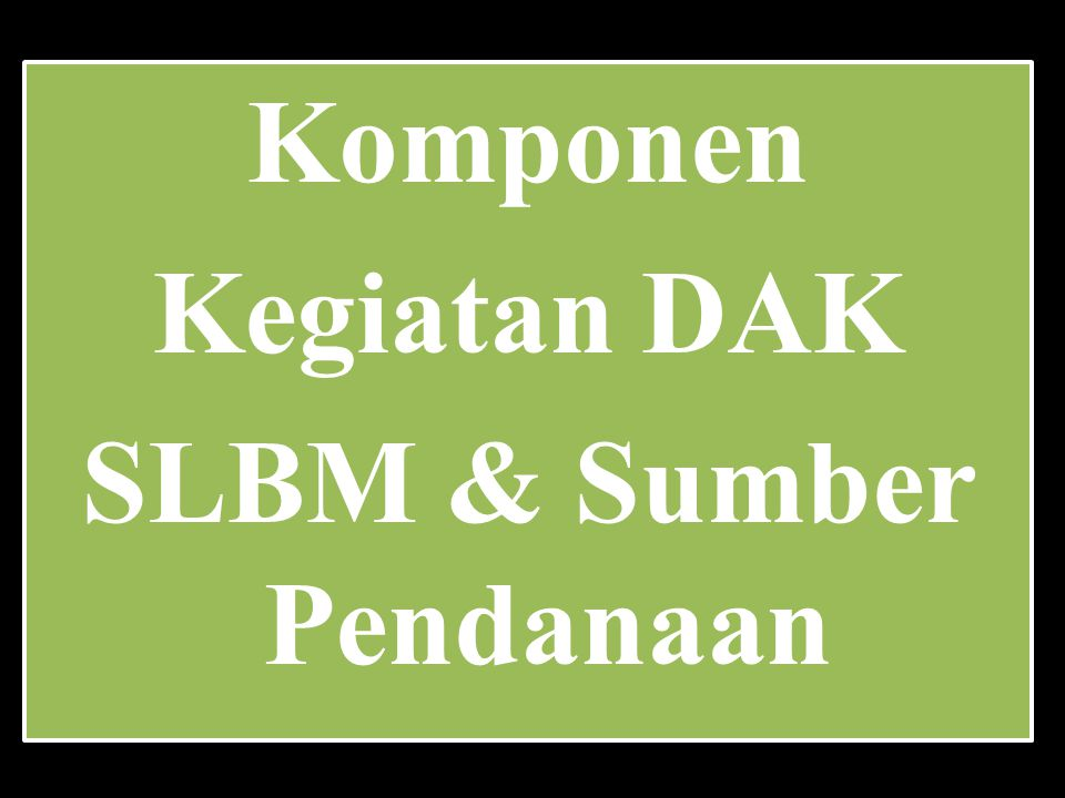 Komponen Kegiatan DAK SLBM & Sumber Pendanaan Komponen Kegiatan DAK SLBM & Sumber Pendanaan