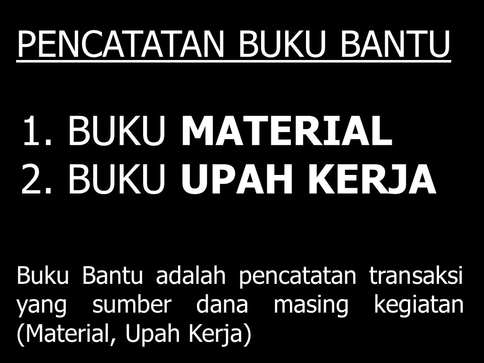1. BUKU MATERIAL 2. BUKU UPAH KERJA Buku Bantu adalah pencatatan transaksi yang sumber dana masing kegiatan (Material, Upah Kerja) PENCATATAN BUKU BAN