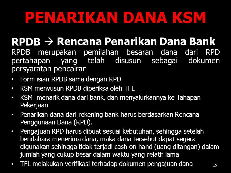 PENARIKAN DANA KSM 19 Form isian RPDB sama dengan RPD KSM menyusun RPDB diperiksa oleh TFL KSM menarik dana dari bank, dan menyalurkannya ke Tahapan P