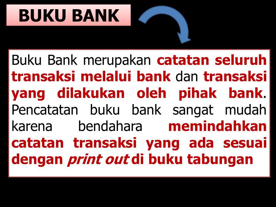 BUKU BANK Buku Bank merupakan catatan seluruh transaksi melalui bank dan transaksi yang dilakukan oleh pihak bank. Pencatatan buku bank sangat mudah k