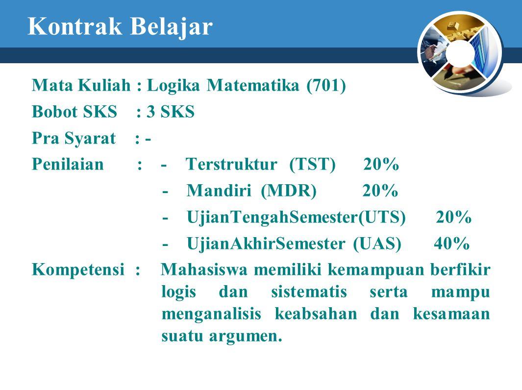 Kontrak Belajar Mata Kuliah : Logika Matematika (701) Bobot SKS : 3 SKS Pra Syarat : - Penilaian : - Terstruktur (TST) 20% - Mandiri (MDR) 20% - UjianTengahSemester(UTS) 20% - UjianAkhirSemester (UAS) 40% Kompetensi : Mahasiswa memiliki kemampuan berfikir logis dan sistematis serta mampu menganalisis keabsahan dan kesamaan suatu argumen.