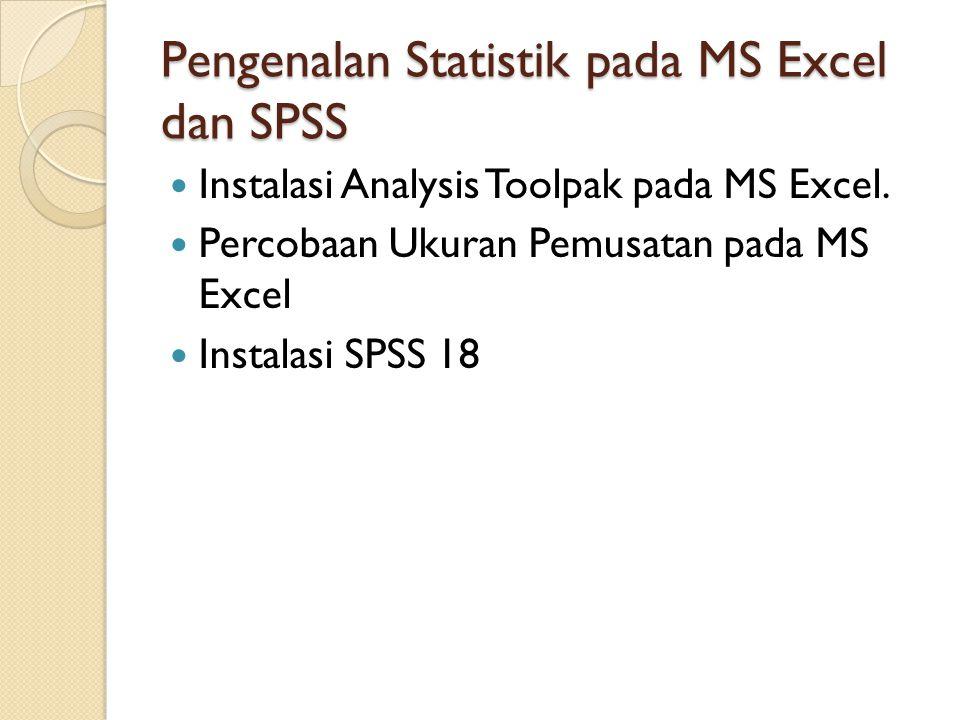 Pengenalan Statistik pada MS Excel dan SPSS Instalasi Analysis Toolpak pada MS Excel. Percobaan Ukuran Pemusatan pada MS Excel Instalasi SPSS 18