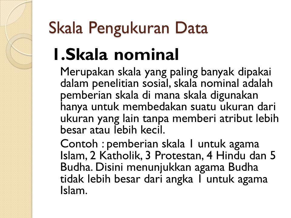 Skala Pengukuran Data 1.Skala nominal Merupakan skala yang paling banyak dipakai dalam penelitian sosial, skala nominal adalah pemberian skala di mana