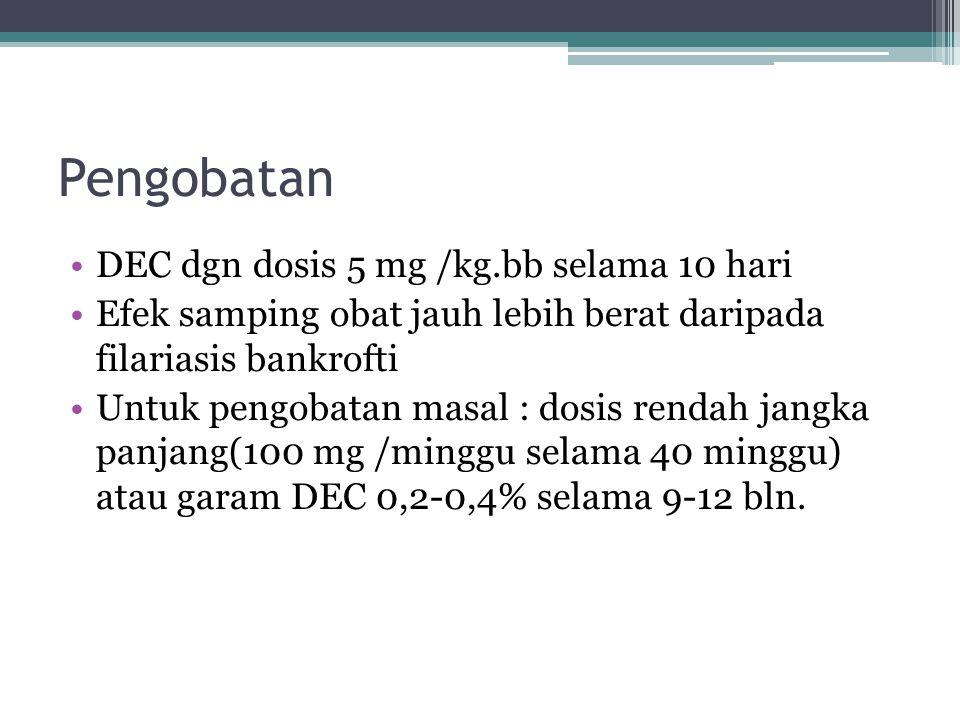 Pengobatan DEC dgn dosis 5 mg /kg.bb selama 10 hari Efek samping obat jauh lebih berat daripada filariasis bankrofti Untuk pengobatan masal : dosis re