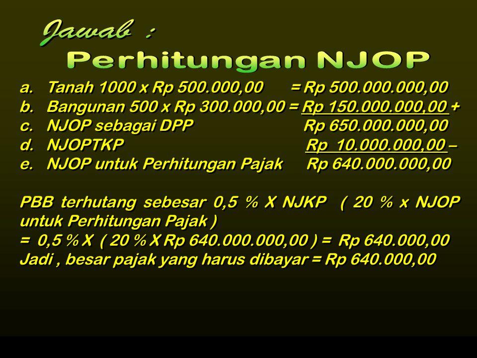 PBB Terhutang = Tarif ( 0,5 % X % NJKP X NJOP ) untuk Perhitungan Pajak Contoh 1 Tuan Harun memiliki objek pajak sebagai berikut : Tanah seluas 1000 m 2 dengan harga jual Rp 500.000,00 per m 2 Bangunan seluas 500 m 2 dengan nilai jual Rp 300.000,00 per m 2.