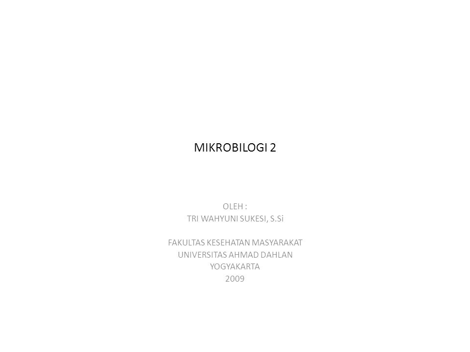 MIKROBILOGI 2 OLEH : TRI WAHYUNI SUKESI, S.Si FAKULTAS KESEHATAN MASYARAKAT UNIVERSITAS AHMAD DAHLAN YOGYAKARTA 2009