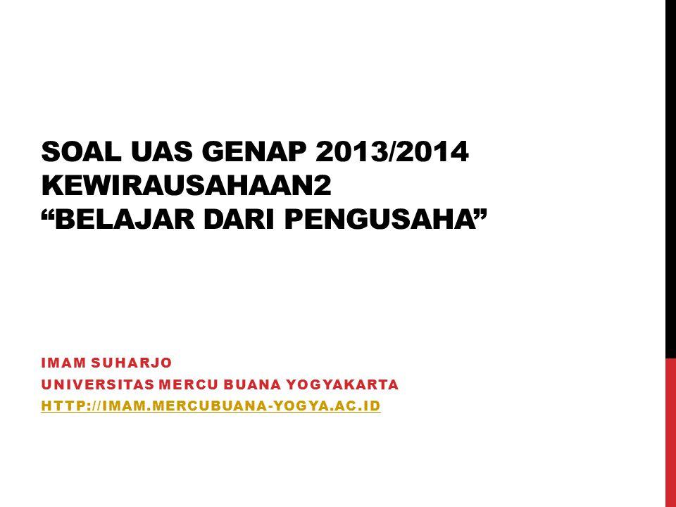 SOAL UAS GENAP 2013/2014 KEWIRAUSAHAAN2 BELAJAR DARI PENGUSAHA IMAM SUHARJO UNIVERSITAS MERCU BUANA YOGYAKARTA HTTP://IMAM.MERCUBUANA-YOGYA.AC.ID