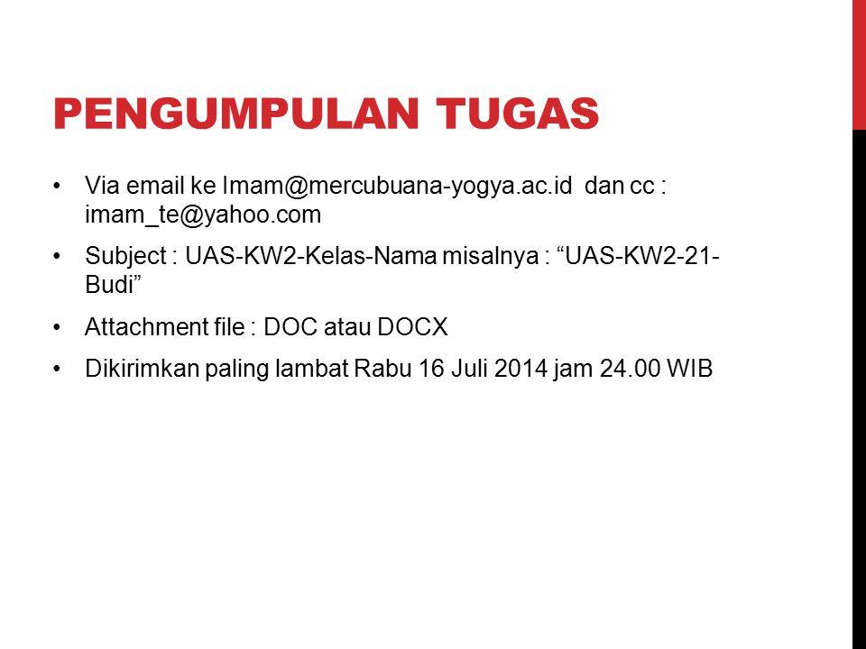 PENGUMPULAN TUGAS Via email ke Imam@mercubuana-yogya.ac.id dan cc : imam_te@yahoo.com Subject : UAS-KW2-Kelas-Nama misalnya : UAS-KW2-21- Budi Attachment file : DOC atau DOCX Dikirimkan paling lambat Rabu 16 Juli 2014 jam 24.00 WIB