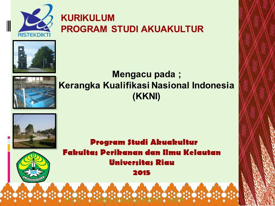 Program Studi Akuakultur Fakultas Perikanan dan Ilmu Kelautan Universitas Riau 2015 KURIKULUM PROGRAM STUDI AKUAKULTUR Mengacu pada ; Kerangka Kualifi