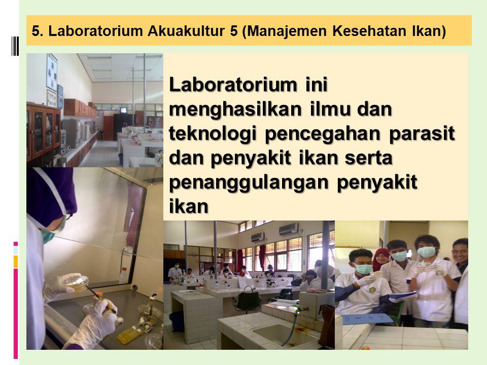 5. Laboratorium Akuakultur 5 (Manajemen Kesehatan Ikan) Laboratorium ini menghasilkan ilmu dan teknologi pencegahan parasit dan penyakit ikan serta pe