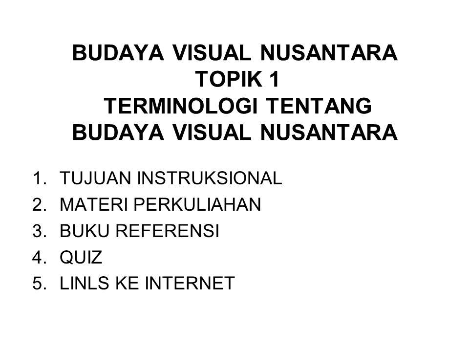 BUDAYA VISUAL NUSANTARA TOPIK 1 TERMINOLOGI TENTANG BUDAYA VISUAL NUSANTARA 1.TUJUAN INSTRUKSIONAL 2.MATERI PERKULIAHAN 3.BUKU REFERENSI 4.QUIZ 5.LINLS KE INTERNET