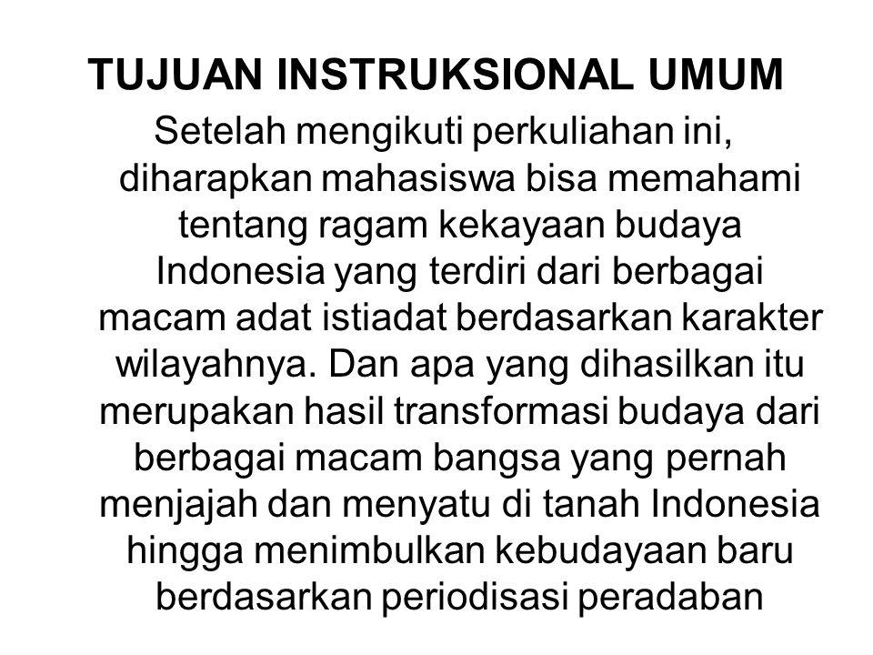 TUJUAN INSTRUKSIONAL UMUM Setelah mengikuti perkuliahan ini, diharapkan mahasiswa bisa memahami tentang ragam kekayaan budaya Indonesia yang terdiri dari berbagai macam adat istiadat berdasarkan karakter wilayahnya.