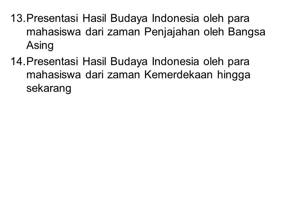13.Presentasi Hasil Budaya Indonesia oleh para mahasiswa dari zaman Penjajahan oleh Bangsa Asing 14.Presentasi Hasil Budaya Indonesia oleh para mahasiswa dari zaman Kemerdekaan hingga sekarang