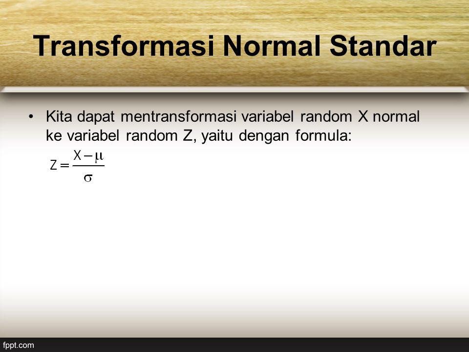 Transformasi Normal Standar Kita dapat mentransformasi variabel random X normal ke variabel random Z, yaitu dengan formula: