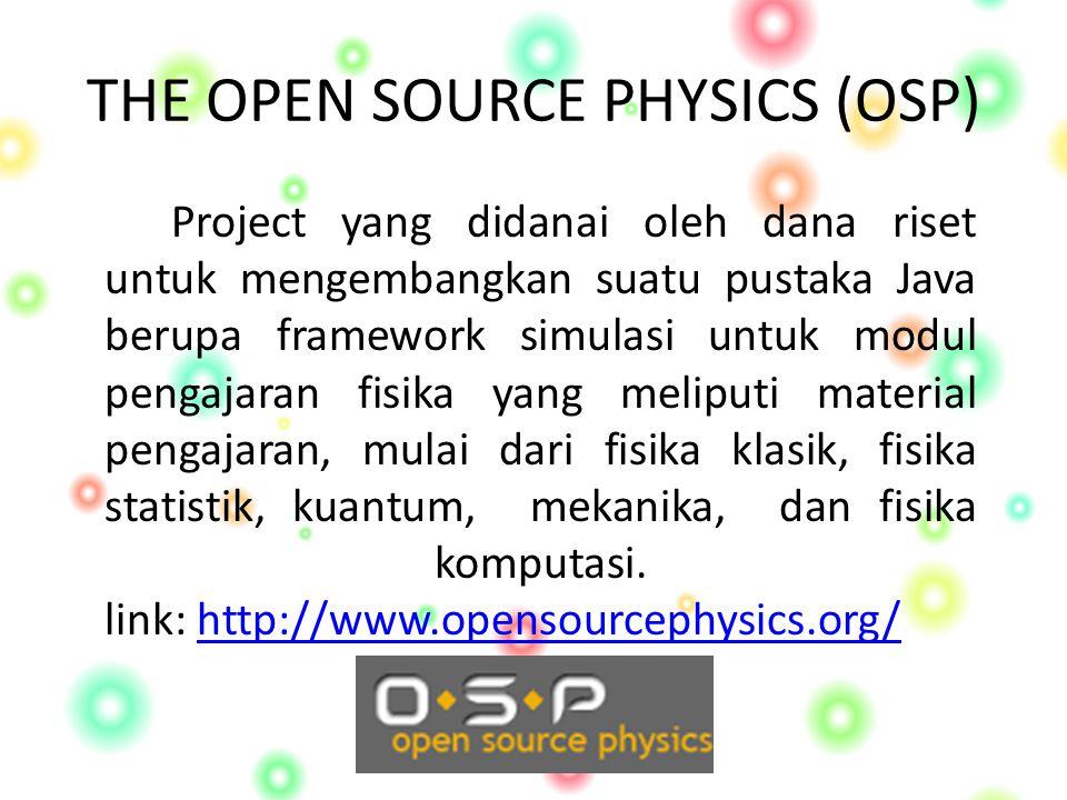 THE OPEN SOURCE PHYSICS (OSP) Project yang didanai oleh dana riset untuk mengembangkan suatu pustaka Java berupa framework simulasi untuk modul pengajaran fisika yang meliputi material pengajaran, mulai dari fisika klasik, fisika statistik, kuantum, mekanika, dan fisika komputasi.