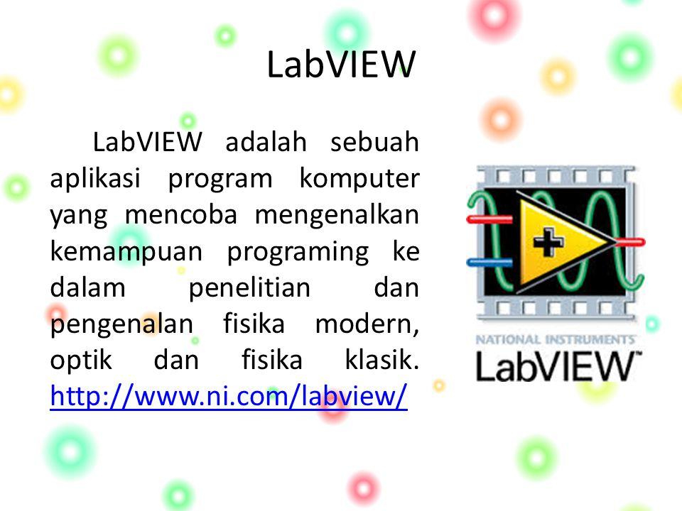 LabVIEW LabVIEW adalah sebuah aplikasi program komputer yang mencoba mengenalkan kemampuan programing ke dalam penelitian dan pengenalan fisika modern, optik dan fisika klasik.