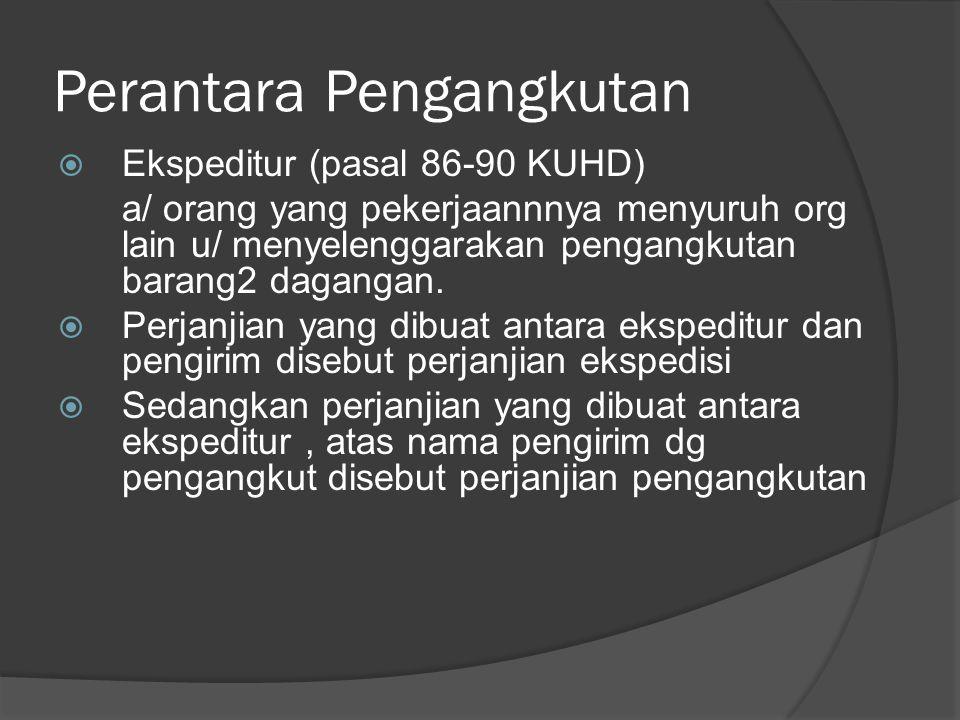 Perantara Pengangkutan  Ekspeditur (pasal 86-90 KUHD) a/ orang yang pekerjaannnya menyuruh org lain u/ menyelenggarakan pengangkutan barang2 dagangan