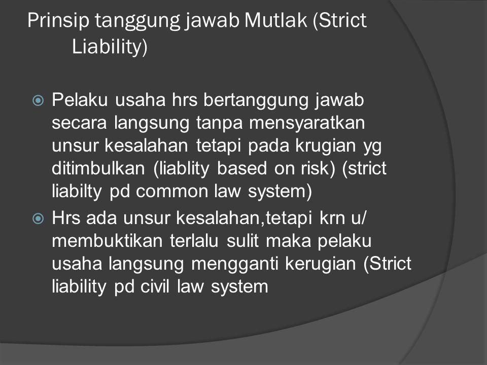 Prinsip tanggung jawab Mutlak (Strict Liability)  Pelaku usaha hrs bertanggung jawab secara langsung tanpa mensyaratkan unsur kesalahan tetapi pada k