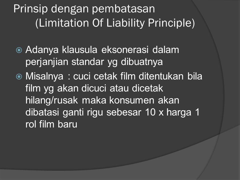 Prinsip dengan pembatasan (Limitation Of Liability Principle)  Adanya klausula eksonerasi dalam perjanjian standar yg dibuatnya  Misalnya : cuci cet