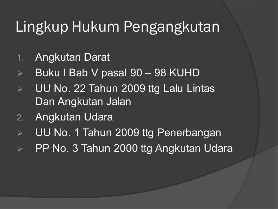 Lingkup Hukum Pengangkutan 1. Angkutan Darat  Buku I Bab V pasal 90 – 98 KUHD  UU No. 22 Tahun 2009 ttg Lalu Lintas Dan Angkutan Jalan 2. Angkutan U