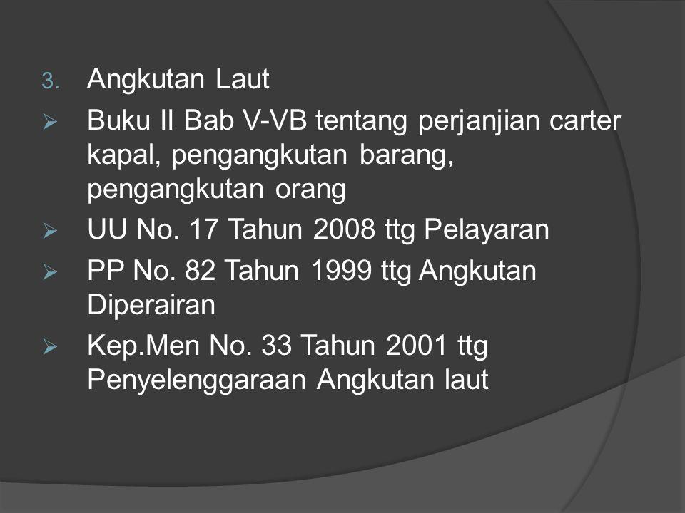 3. Angkutan Laut  Buku II Bab V-VB tentang perjanjian carter kapal, pengangkutan barang, pengangkutan orang  UU No. 17 Tahun 2008 ttg Pelayaran  PP
