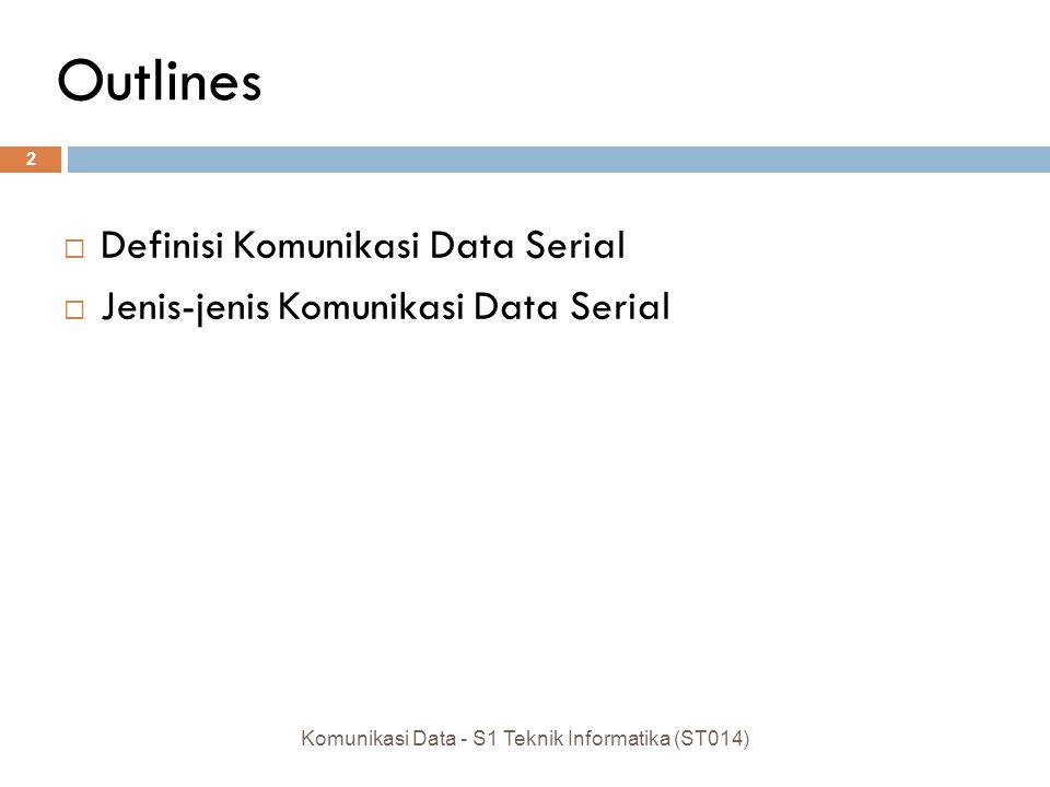 Outlines  Definisi Komunikasi Data Serial  Jenis-jenis Komunikasi Data Serial 2 Komunikasi Data - S1 Teknik Informatika (ST014)
