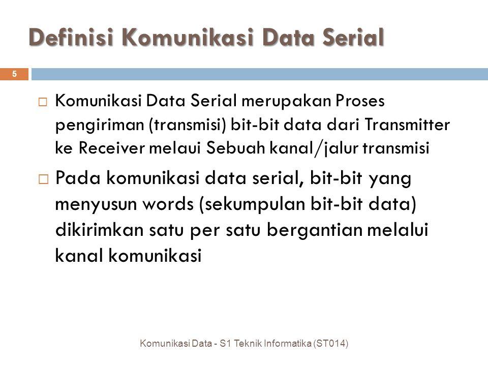 Definisi Komunikasi Data Serial  Komunikasi Data Serial merupakan Proses pengiriman (transmisi) bit-bit data dari Transmitter ke Receiver melaui Sebuah kanal/jalur transmisi  Pada komunikasi data serial, bit-bit yang menyusun words (sekumpulan bit-bit data) dikirimkan satu per satu bergantian melalui kanal komunikasi 5 Komunikasi Data - S1 Teknik Informatika (ST014)