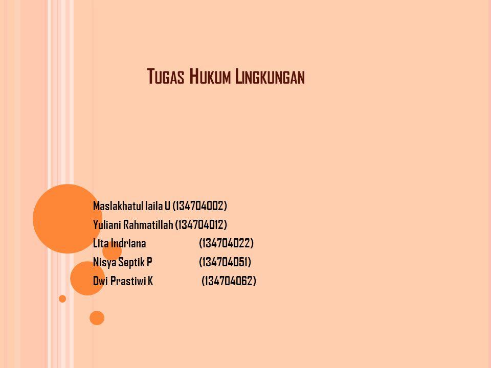 T UGAS H UKUM L INGKUNGAN Maslakhatul laila U (134704002) Yuliani Rahmatillah (134704012) Lita Indriana (134704022) Nisya Septik P (134704051) Dwi Prastiwi K (134704062)