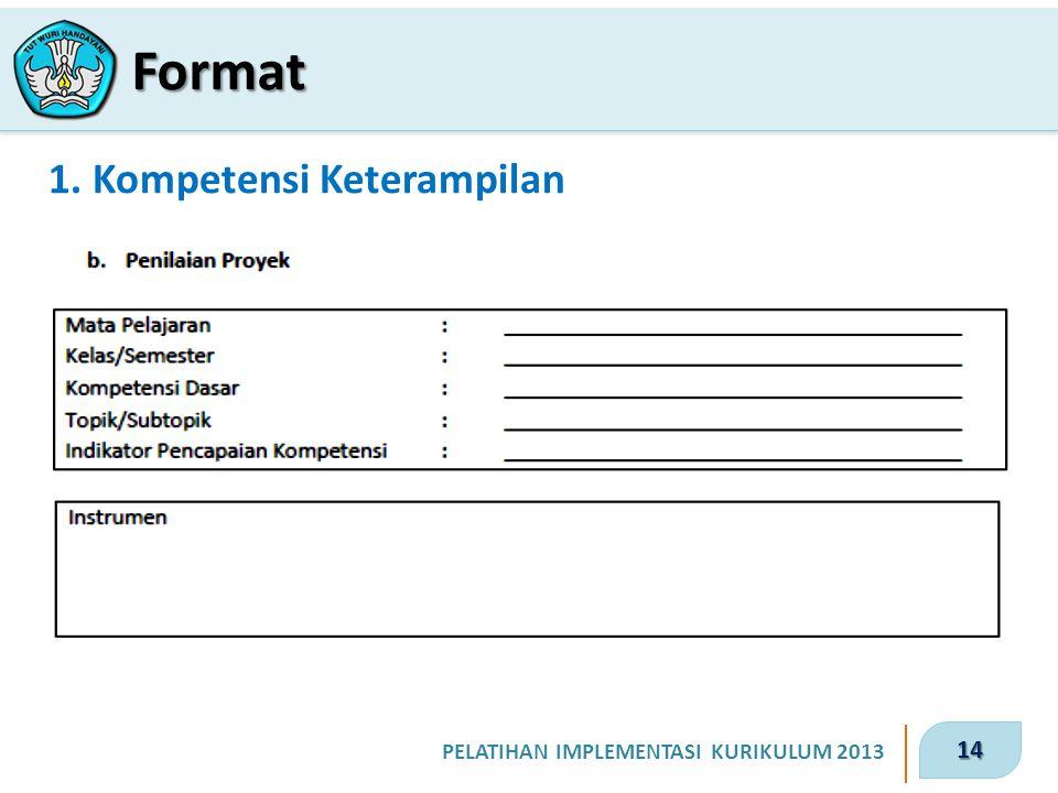 14 PELATIHAN IMPLEMENTASI KURIKULUM 2013 1. Kompetensi Keterampilan Format