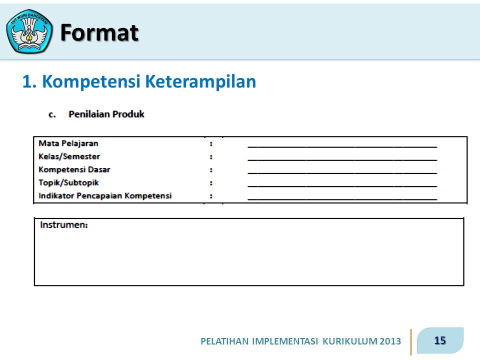 15 PELATIHAN IMPLEMENTASI KURIKULUM 2013 1. Kompetensi Keterampilan Format
