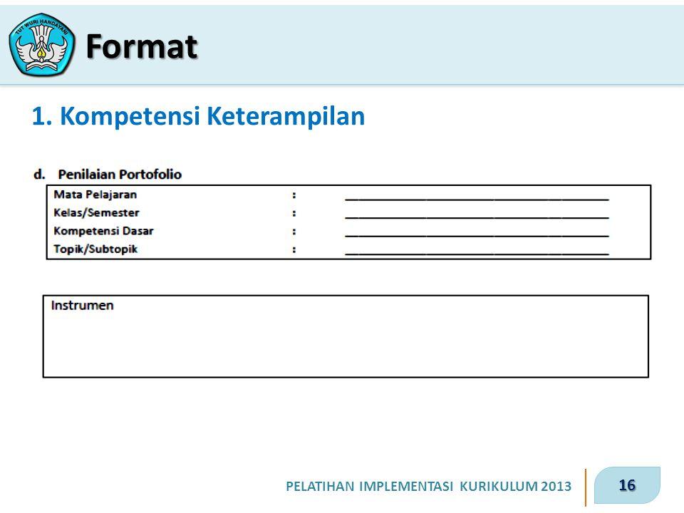 16 PELATIHAN IMPLEMENTASI KURIKULUM 2013 1. Kompetensi Keterampilan Format