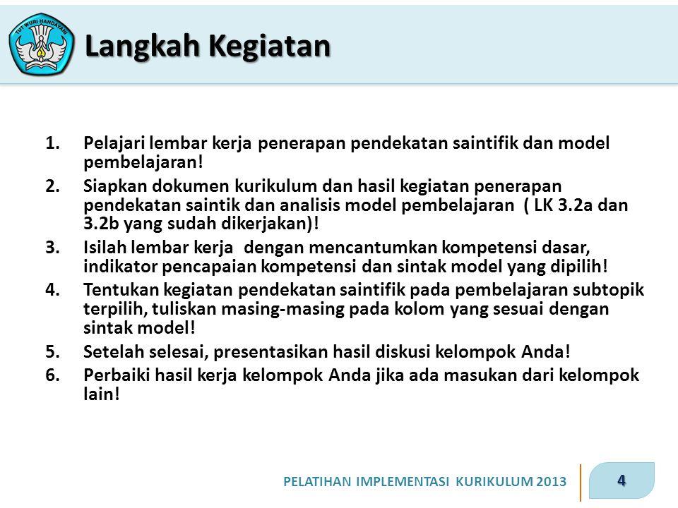 4 PELATIHAN IMPLEMENTASI KURIKULUM 2013 1.Pelajari lembar kerja penerapan pendekatan saintifik dan model pembelajaran! 2.Siapkan dokumen kurikulum dan