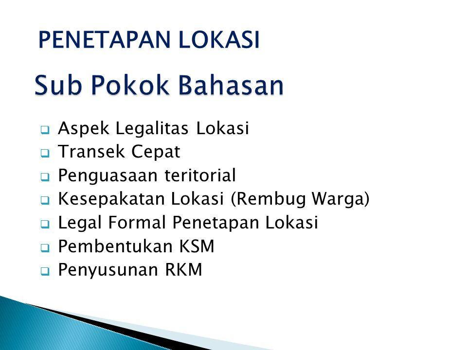  Aspek Legalitas Lokasi  Transek Cepat  Penguasaan teritorial  Kesepakatan Lokasi (Rembug Warga)  Legal Formal Penetapan Lokasi  Pembentukan KSM  Penyusunan RKM PENETAPAN LOKASI