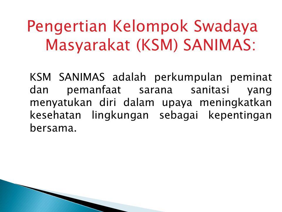 Pengertian Kelompok Swadaya Masyarakat (KSM) SANIMAS: KSM SANIMAS adalah perkumpulan peminat dan pemanfaat sarana sanitasi yang menyatukan diri dalam upaya meningkatkan kesehatan lingkungan sebagai kepentingan bersama.