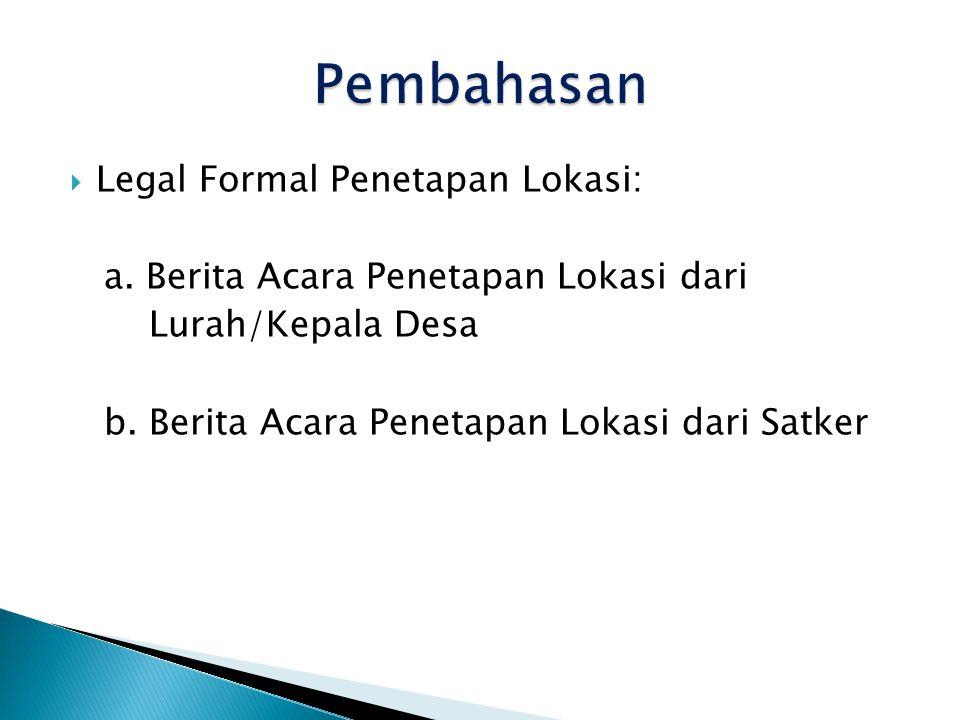  Legal Formal Penetapan Lokasi: a.Berita Acara Penetapan Lokasi dari Lurah/Kepala Desa b.