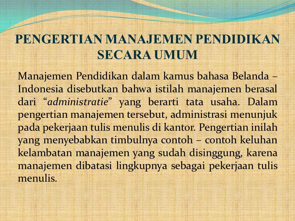 PENGERTIAN MANAJEMEN PENDIDIKAN SECARA UMUM Manajemen Pendidikan dalam kamus bahasa Belanda – Indonesia disebutkan bahwa istilah manajemen berasal dari administratie yang berarti tata usaha.