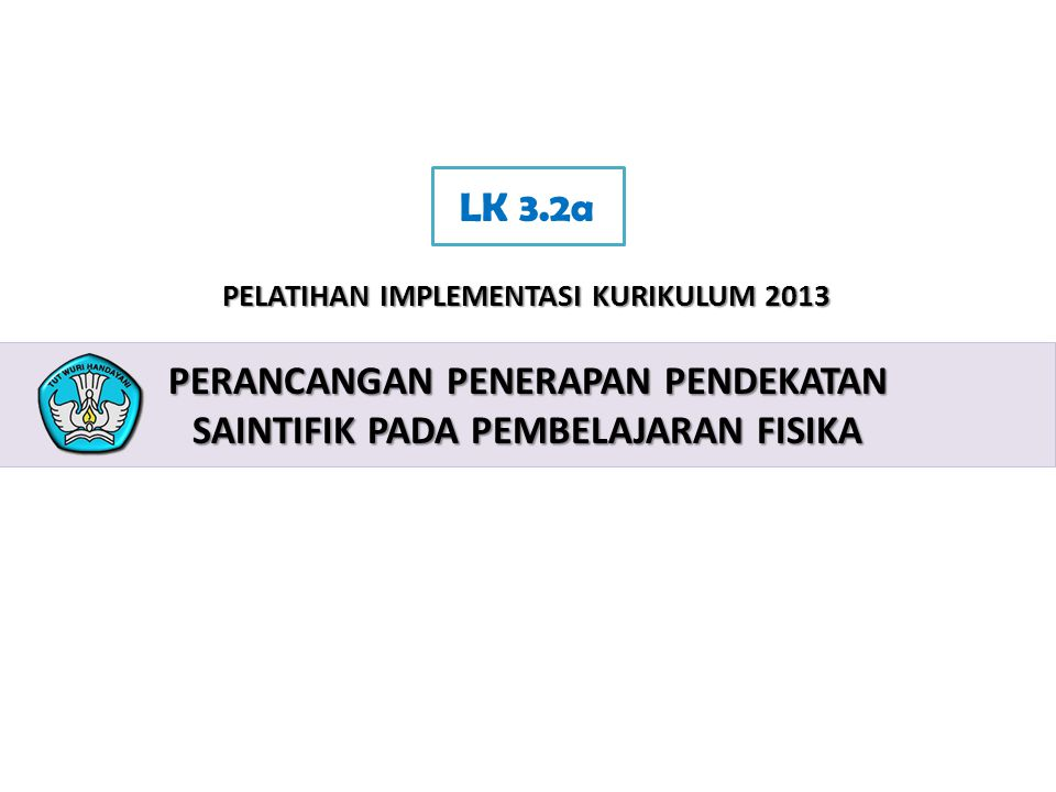 2 PELATIHAN IMPLEMENTASI KURIKULUM 2013 PERANCANGAN PENERAPAN PENDEKATAN SAINTIFIK PADA PEMBELAJARAN FISIKA LK 3.2a