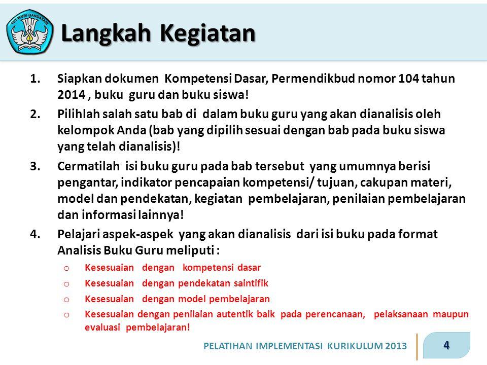 4 PELATIHAN IMPLEMENTASI KURIKULUM 2013 1.Siapkan dokumen Kompetensi Dasar, Permendikbud nomor 104 tahun 2014, buku guru dan buku siswa! 2.Pilihlah sa