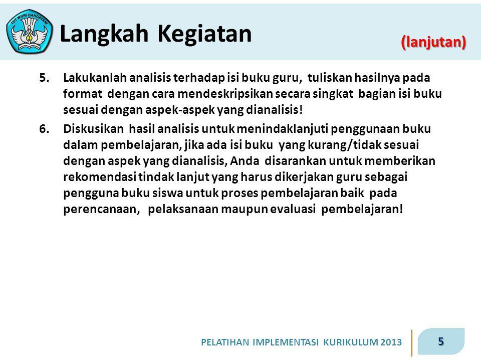 5 PELATIHAN IMPLEMENTASI KURIKULUM 2013 ( lanjutan) Langkah Kegiatan 5.Lakukanlah analisis terhadap isi buku guru, tuliskan hasilnya pada format denga
